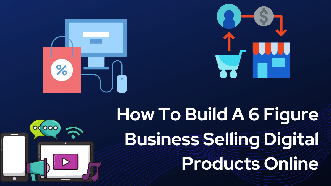 How To Build A 6 Figure Business Selling Digital Products Online