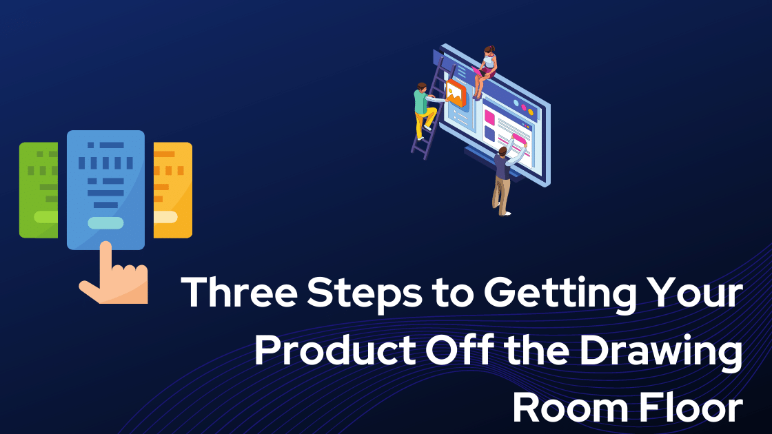 Three Steps to Getting Your Product Off the Drawing Room Floor