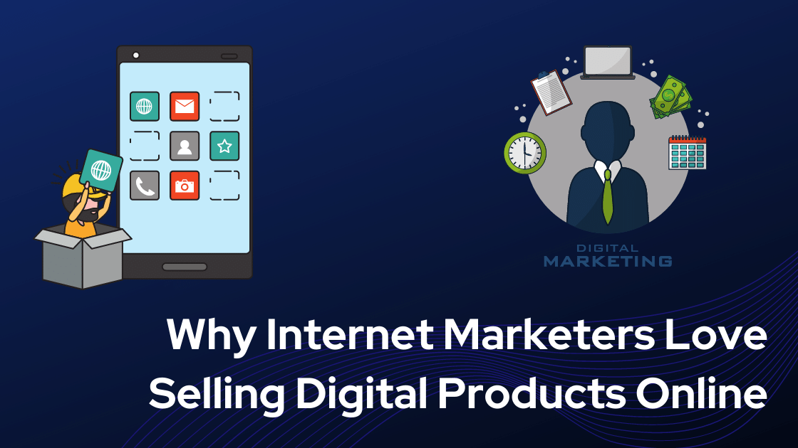 Why Internet Marketers Love Selling Digital Products Online